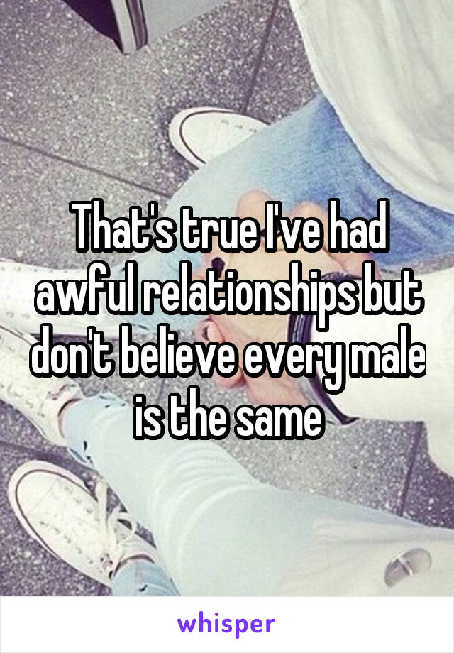 That's true I've had awful relationships but don't believe every male is the same