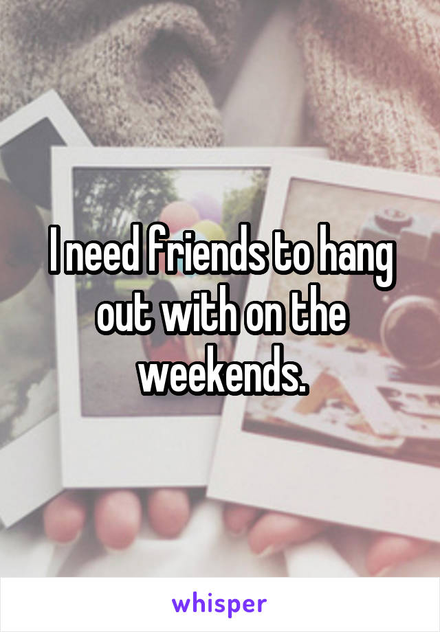 I need friends to hang out with on the weekends.