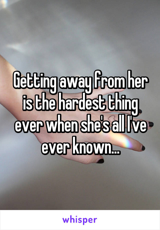 Getting away from her is the hardest thing ever when she's all I've ever known...