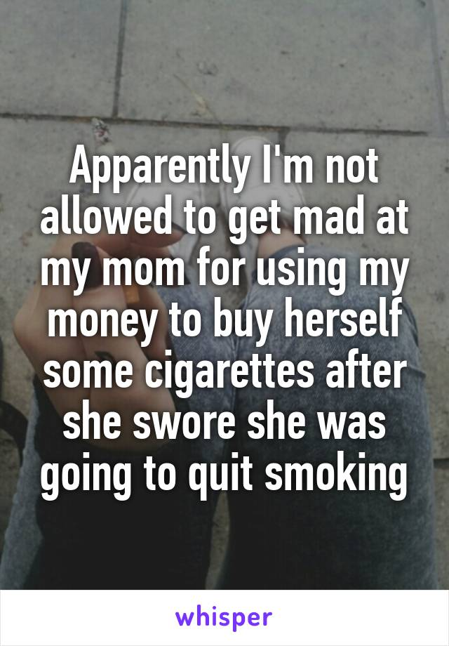 Apparently I'm not allowed to get mad at my mom for using my money to buy herself some cigarettes after she swore she was going to quit smoking