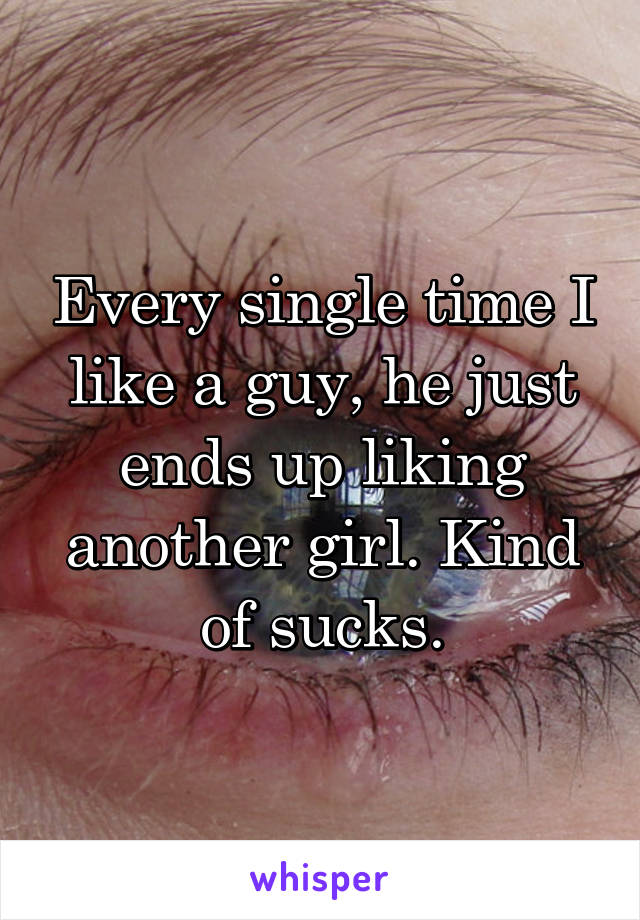 Every single time I like a guy, he just ends up liking another girl. Kind of sucks.