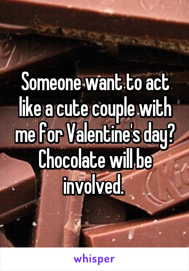 Someone want to act like a cute couple with me for Valentine's day? Chocolate will be involved.