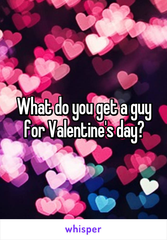 What do you get a guy for Valentine's day?