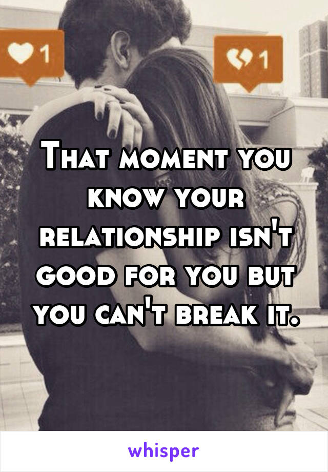 That moment you know your relationship isn't good for you but you can't break it.