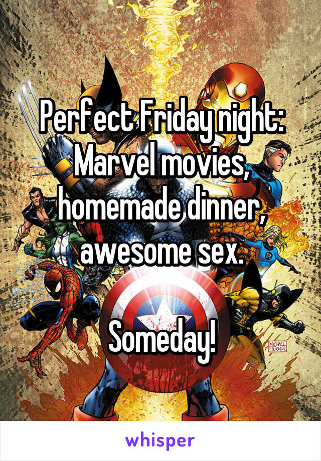 Perfect Friday night: Marvel movies, homemade dinner, awesome sex.  Someday!