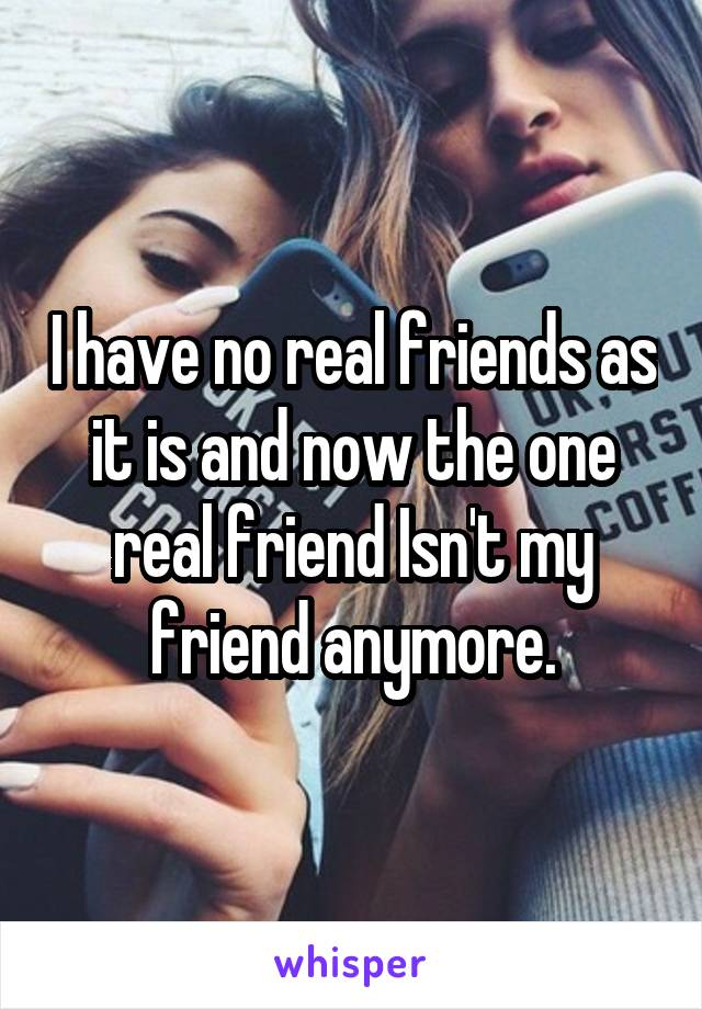 I have no real friends as it is and now the one real friend Isn't my friend anymore.