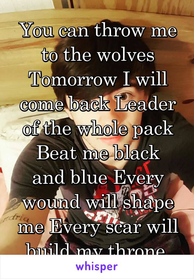 You can throw me to the wolves Tomorrow I will come back Leader of the whole pack Beat me black and blue Every wound will shape me Every scar will build my throne