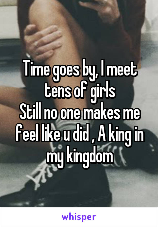 Time goes by, I meet tens of girls Still no one makes me feel like u did , A king in my kingdom