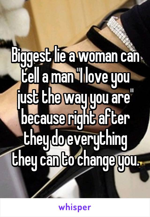 """Biggest lie a woman can tell a man """"I love you just the way you are"""" because right after they do everything they can to change you."""