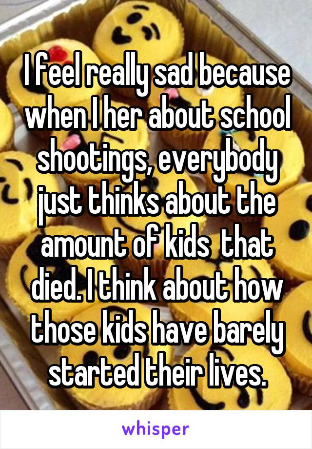 I feel really sad because when I her about school shootings, everybody just thinks about the amount of kids  that died. I think about how those kids have barely started their lives.