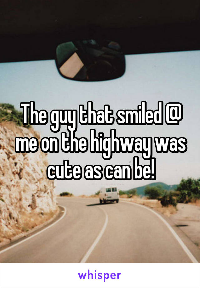 The guy that smiled @ me on the highway was cute as can be!