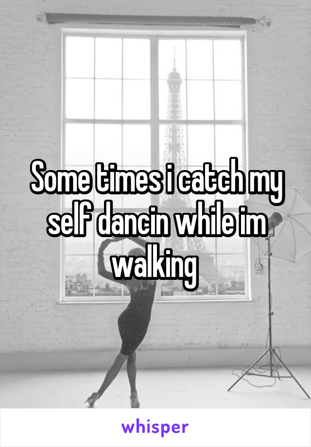 Some times i catch my self dancin while im walking