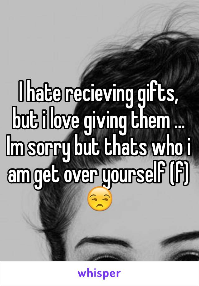 I hate recieving gifts, but i love giving them ... Im sorry but thats who i am get over yourself (f) 😒