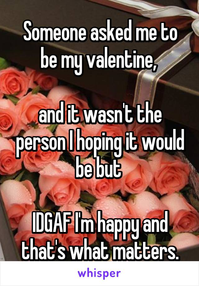 Someone asked me to be my valentine,   and it wasn't the person I hoping it would be but   IDGAF I'm happy and that's what matters.