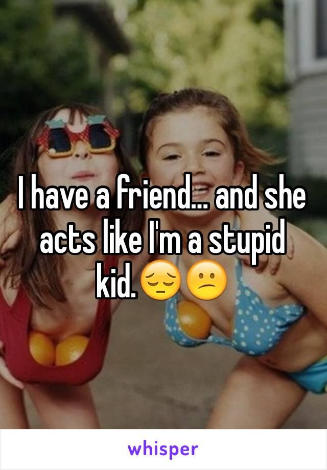 I have a friend… and she acts like I'm a stupid kid.😔😕