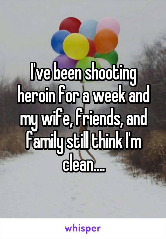 I've been shooting heroin for a week and my wife, friends, and family still think I'm clean....