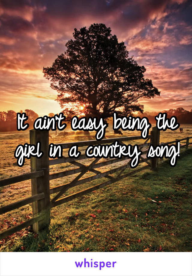 It ain't easy being the girl in a country song!