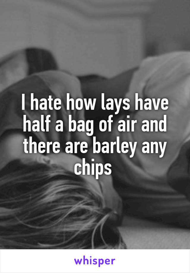 I hate how lays have half a bag of air and there are barley any chips
