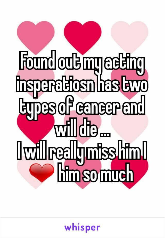 Found out my acting insperatiosn has two types of cancer and will die ... I will really miss him I ❤ him so much