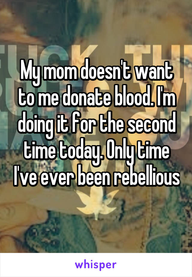My mom doesn't want to me donate blood. I'm doing it for the second time today. Only time I've ever been rebellious