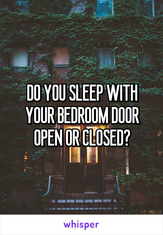 DO YOU SLEEP WITH YOUR BEDROOM DOOR OPEN OR CLOSED?