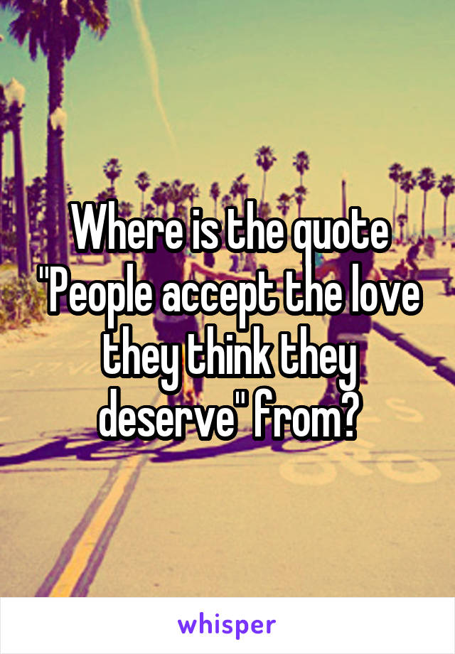 "Where is the quote ""People accept the love they think they deserve"" from?"