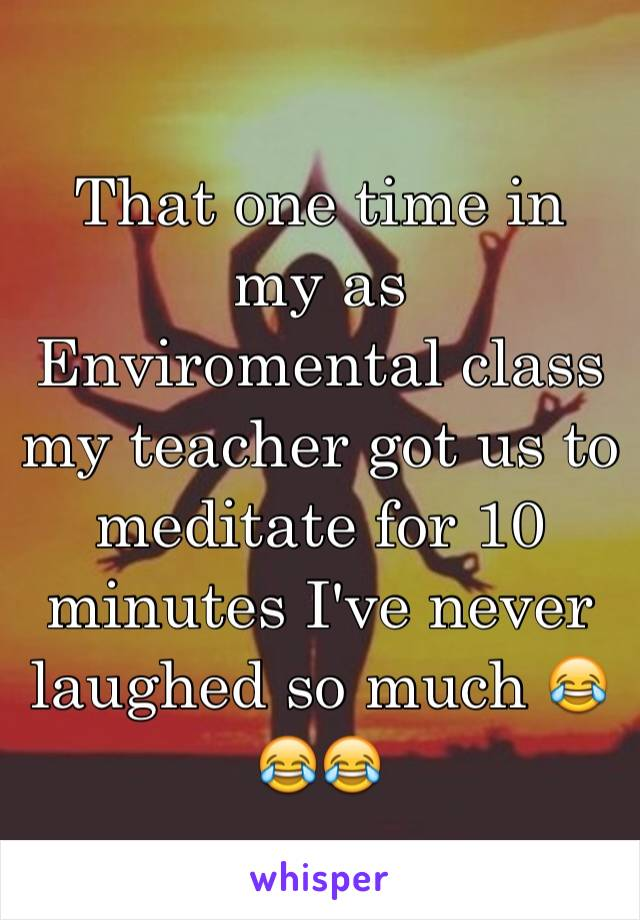 That one time in my as Enviromental class my teacher got us to meditate for 10 minutes I've never laughed so much 😂😂😂
