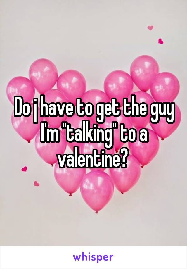 """Do j have to get the guy I'm """"talking"""" to a valentine?"""