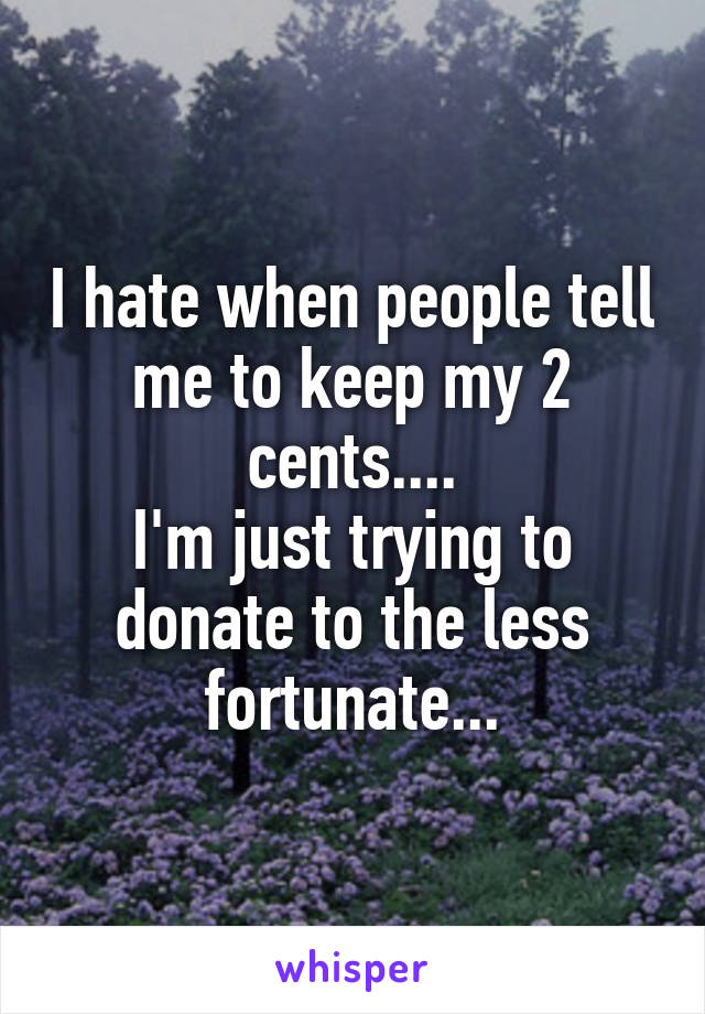 I hate when people tell me to keep my 2 cents.... I'm just trying to donate to the less fortunate...