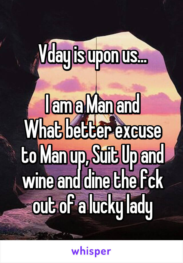 Vday is upon us...  I am a Man and What better excuse to Man up, Suit Up and wine and dine the fck out of a lucky lady