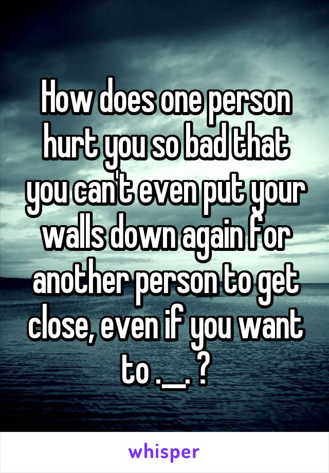 How does one person hurt you so bad that you can't even put your walls down again for another person to get close, even if you want to .__. ?