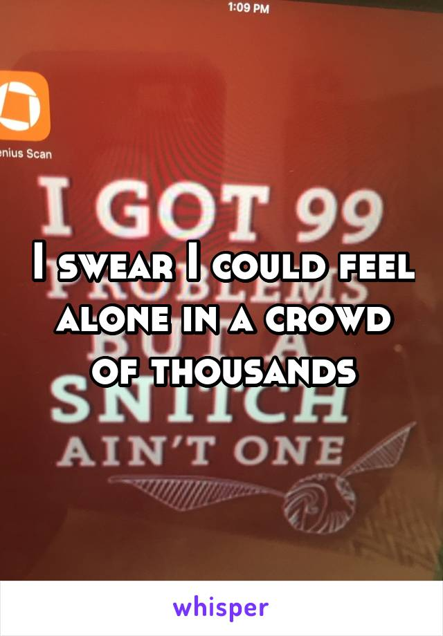 I swear I could feel alone in a crowd of thousands