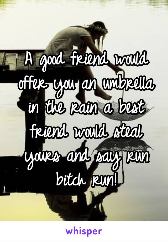 A good friend would offer you an umbrella in the rain a best friend would steal yours and say run bitch run!