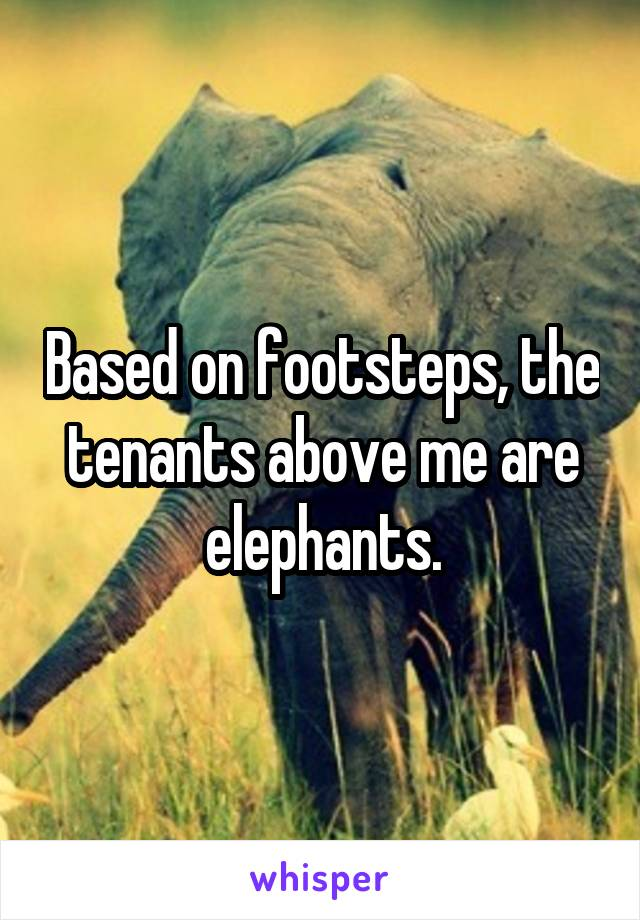 Based on footsteps, the tenants above me are elephants.