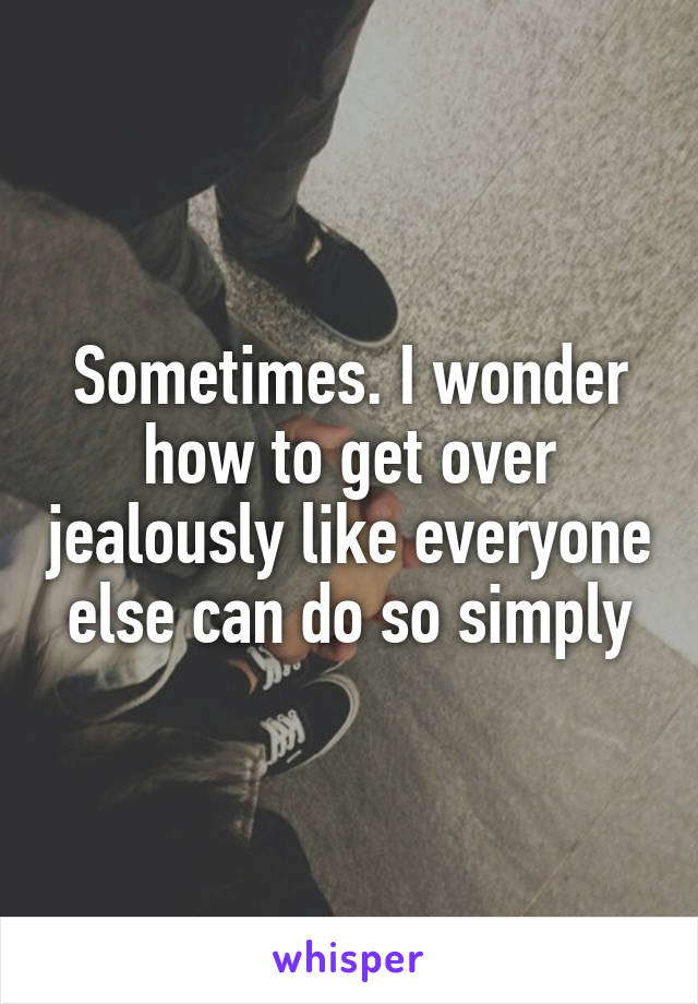 Sometimes. I wonder how to get over jealously like everyone else can do so simply