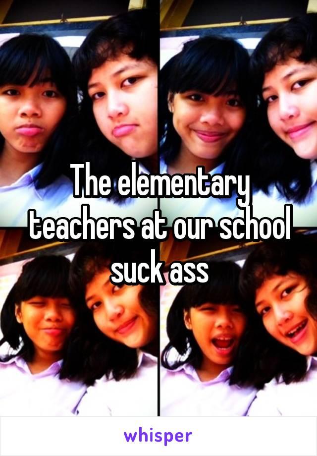The elementary teachers at our school suck ass