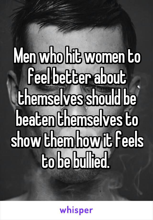 Men who hit women to feel better about themselves should be beaten themselves to show them how it feels to be bullied.