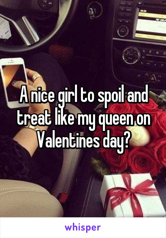 A nice girl to spoil and treat like my queen on Valentines day?