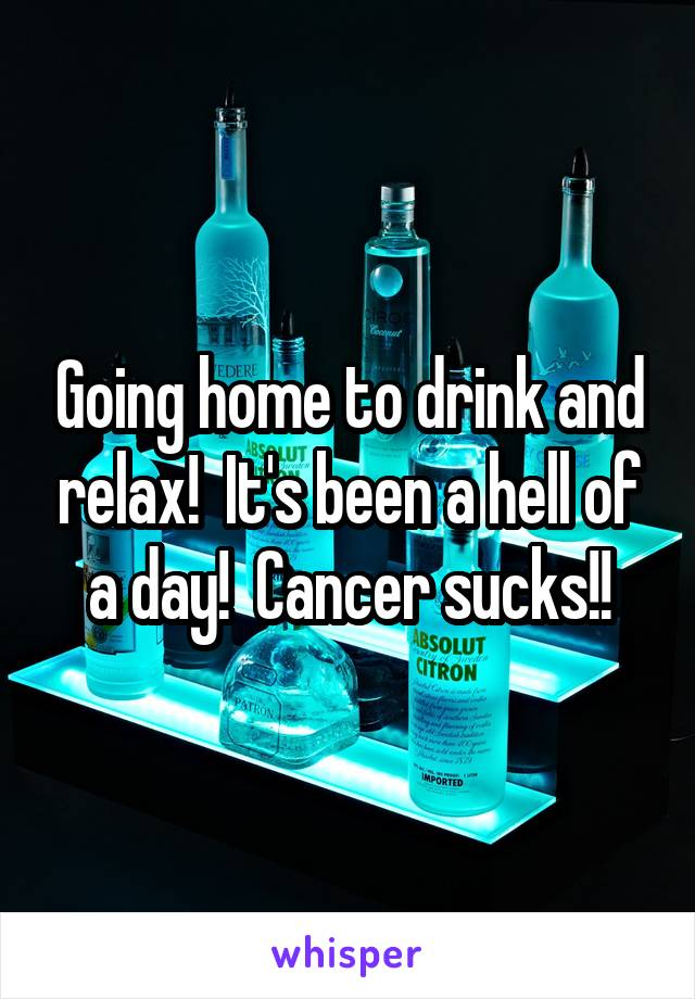 Going home to drink and relax!  It's been a hell of a day!  Cancer sucks!!