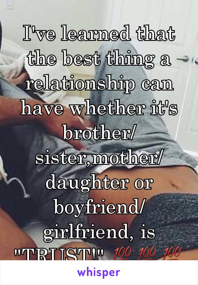 "I've learned that the best thing a relationship can have whether it's brother/sister,mother/daughter or boyfriend/girlfriend, is ""TRUST!"".💯💯💯"