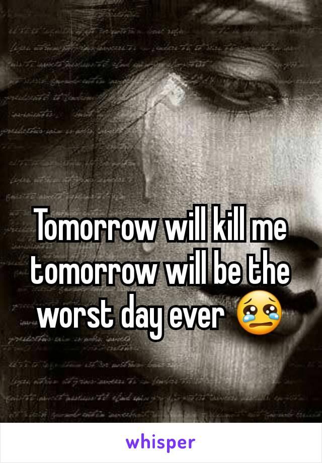Tomorrow will kill me tomorrow will be the worst day ever 😢