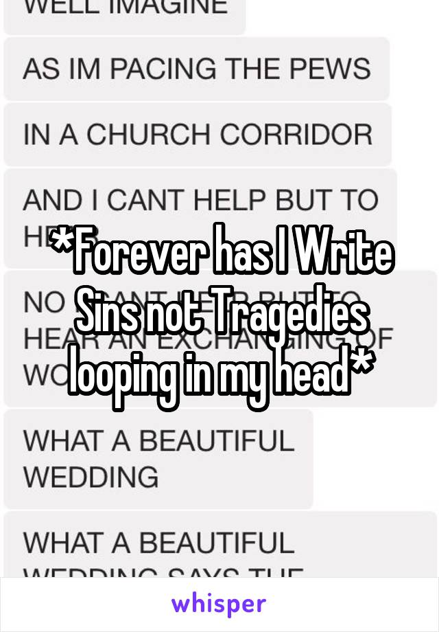 *Forever has I Write Sins not Tragedies looping in my head*