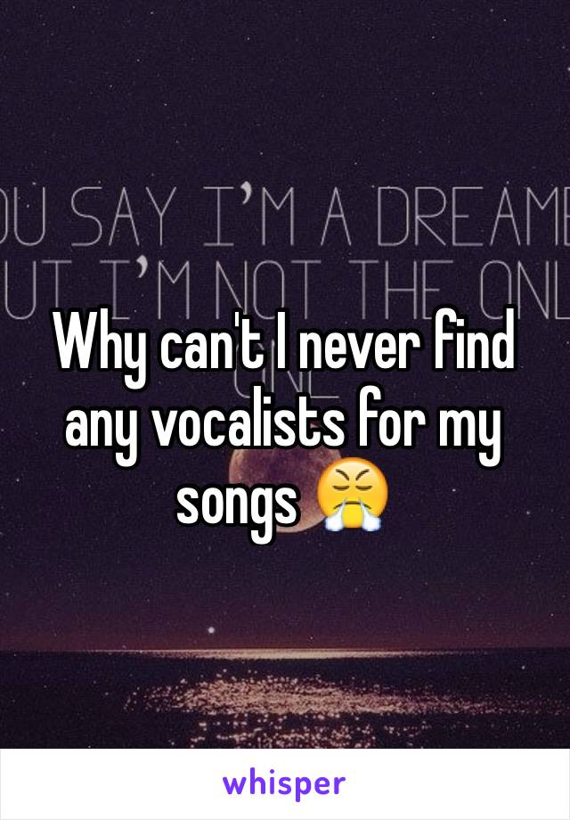 Why can't I never find any vocalists for my songs 😤