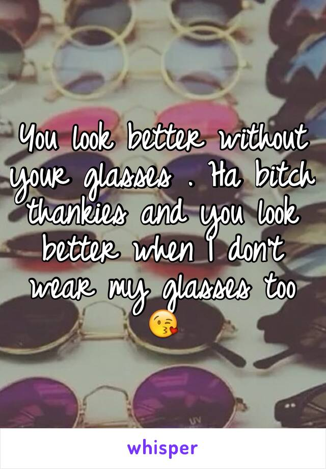 You look better without your glasses . Ha bitch thankies and you look better when I don't wear my glasses too 😘