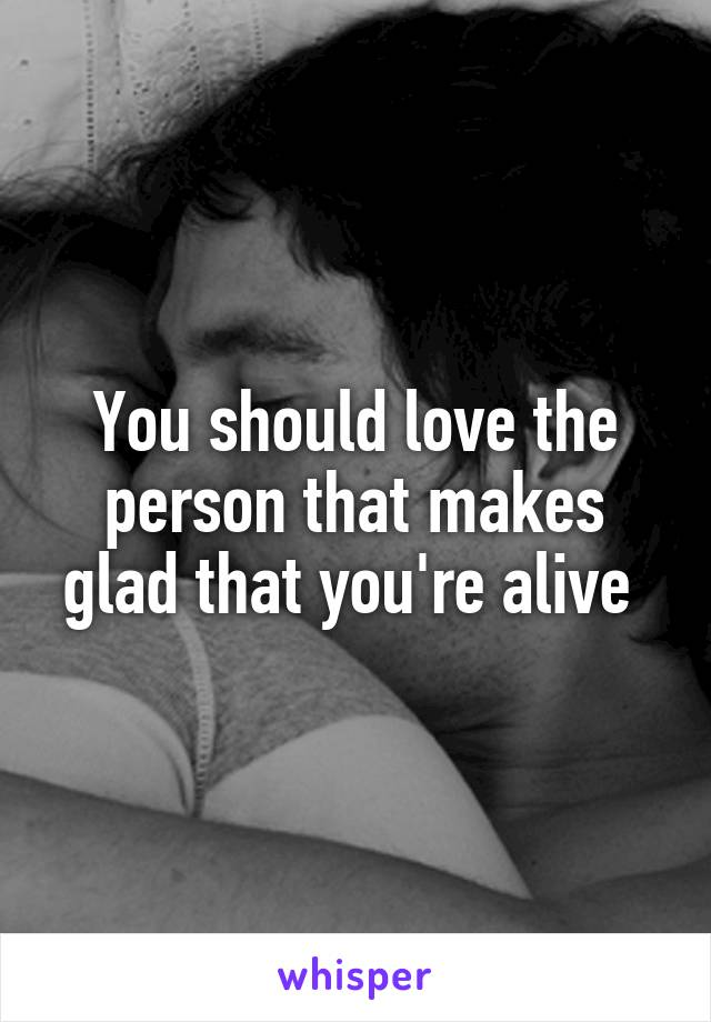 You should love the person that makes glad that you're alive