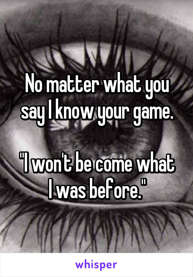 "No matter what you say I know your game.  ""I won't be come what I was before."""