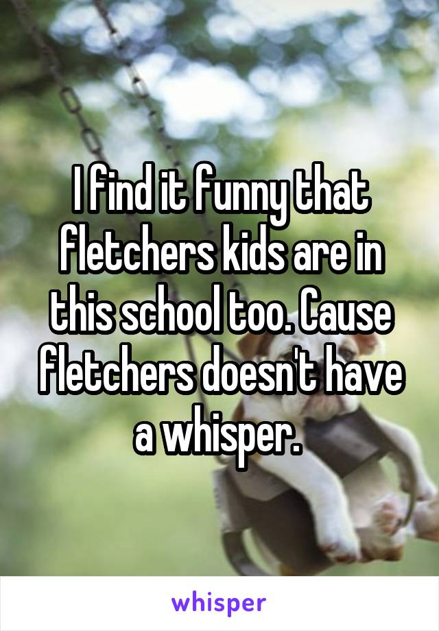 I find it funny that fletchers kids are in this school too. Cause fletchers doesn't have a whisper.