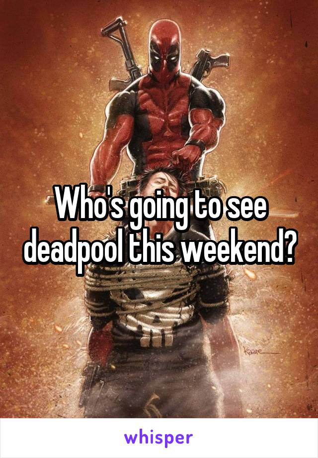 Who's going to see deadpool this weekend?