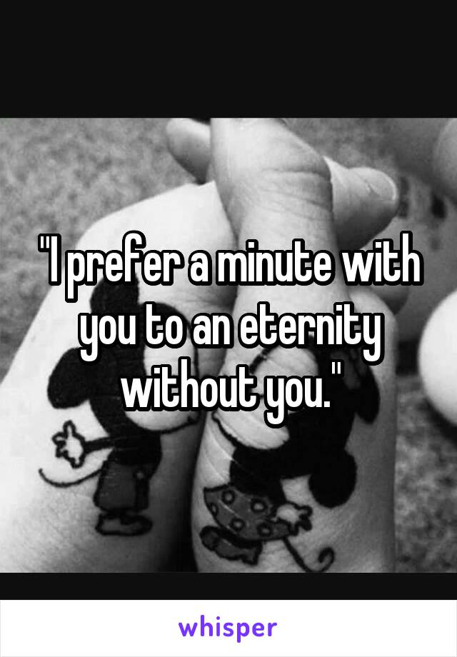 """""""I prefer a minute with you to an eternity without you."""""""