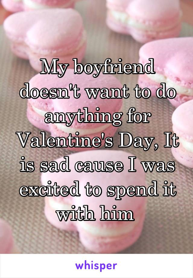 My boyfriend doesn't want to do anything for Valentine's Day, It is sad cause I was excited to spend it with him